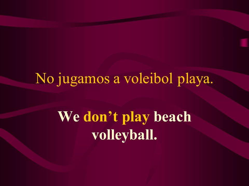 No jugamos a voleibol playa. We dont play beach volleyball.