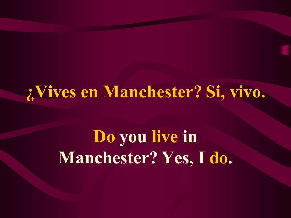¿Vives en Manchester? Si, vivo. Do you live in Manchester? Yes, I do.