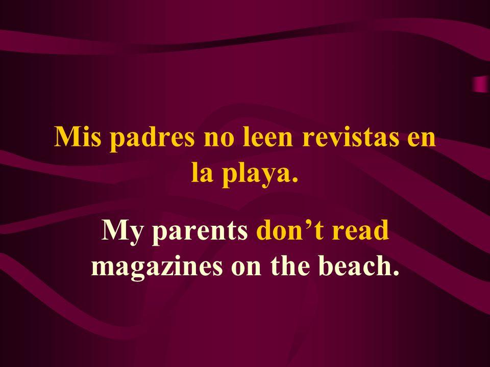 Mis padres no leen revistas en la playa. My parents dont read magazines on the beach.