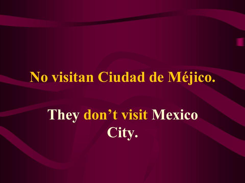 No visitan Ciudad de Méjico. They dont visit Mexico City.