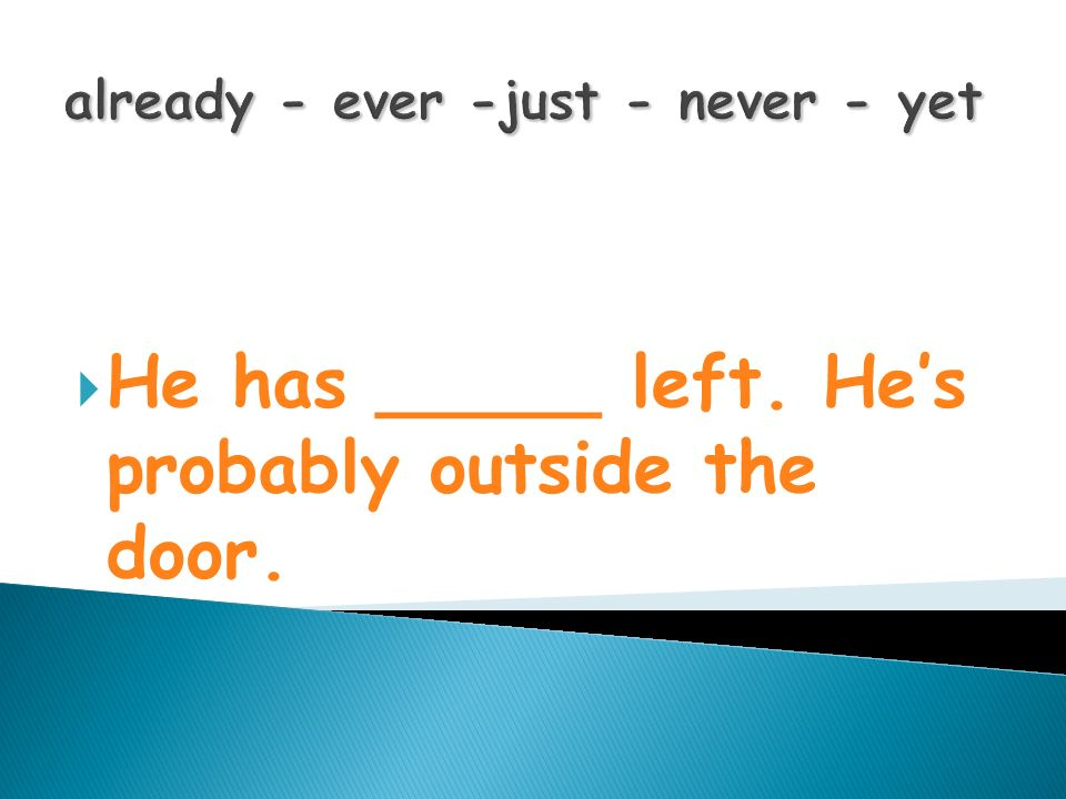 already - ever -just - never - yet He has _____ left. He s probably outside the door.