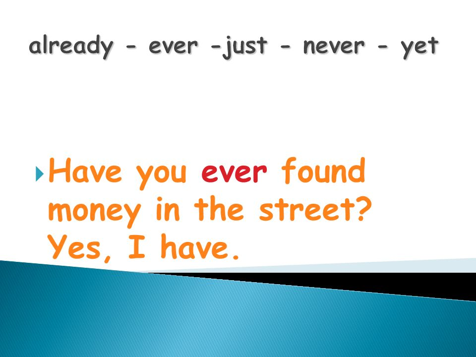 already - ever -just - never - yet Have you ever found money in the street? Yes, I have.