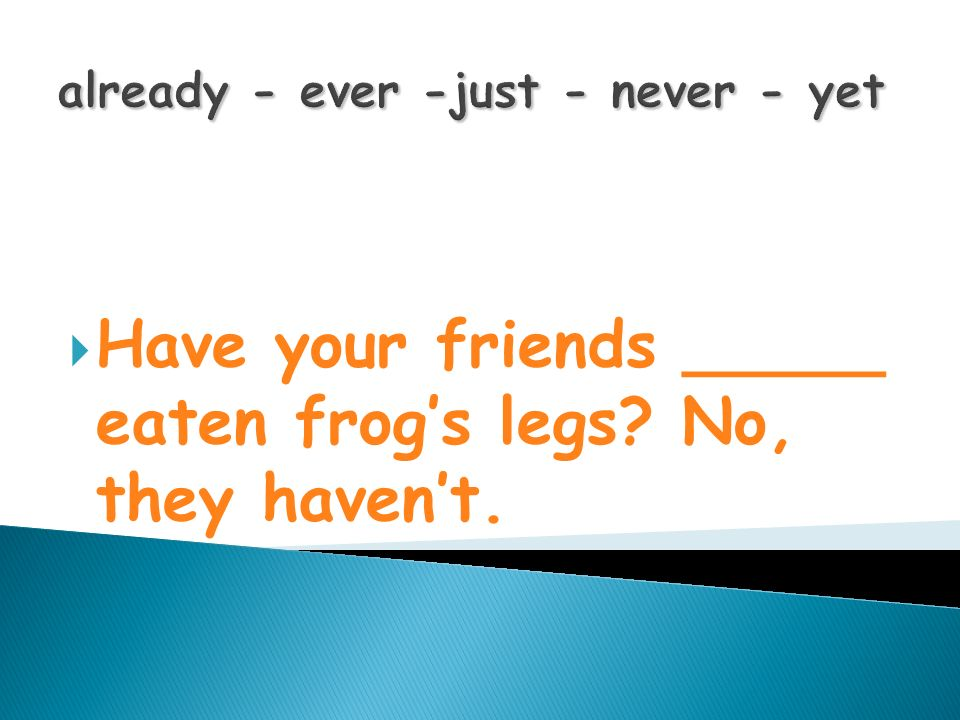 already - ever -just - never - yet Have your friends _____ eaten frog s legs? No, they haven t.