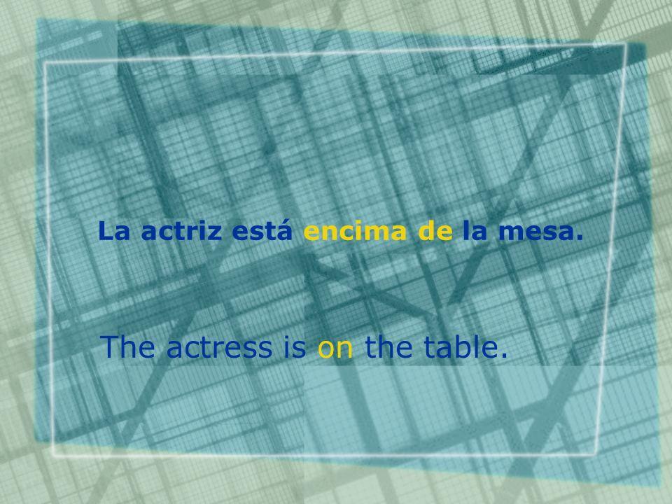 La actriz está encima de la mesa. The actress is on the table.