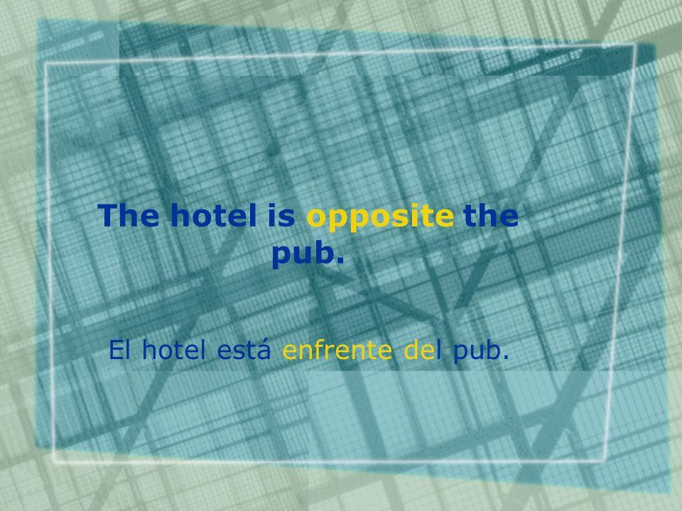 The hotel is opposite the pub. El hotel está enfrente del pub.