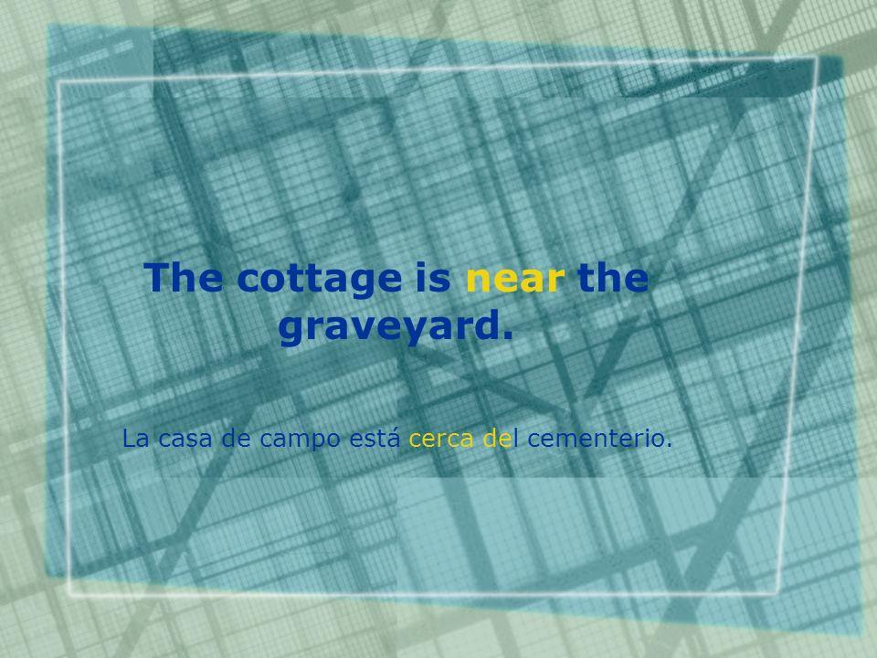 The cottage is near the graveyard. La casa de campo está cerca del cementerio.