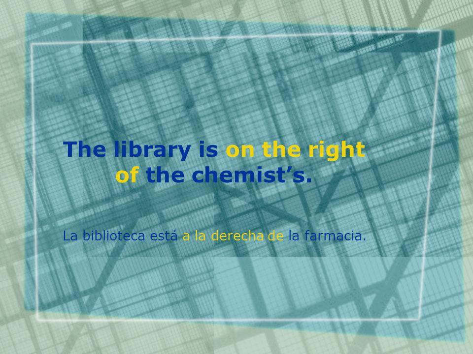 The library is on the right of the chemists. La biblioteca está a la derecha de la farmacia.
