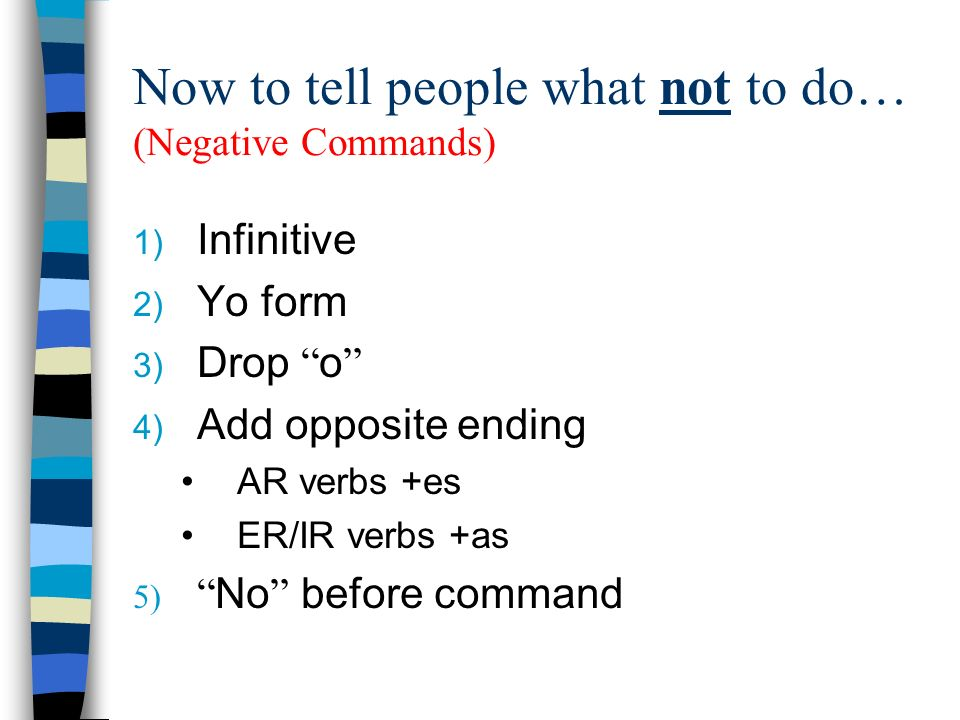 Now to tell people what not to do… (Negative Commands) 1) Infinitive 2) Yo form 3) Drop o 4) Add opposite ending AR verbs +es ER/IR verbs +as 5) No be