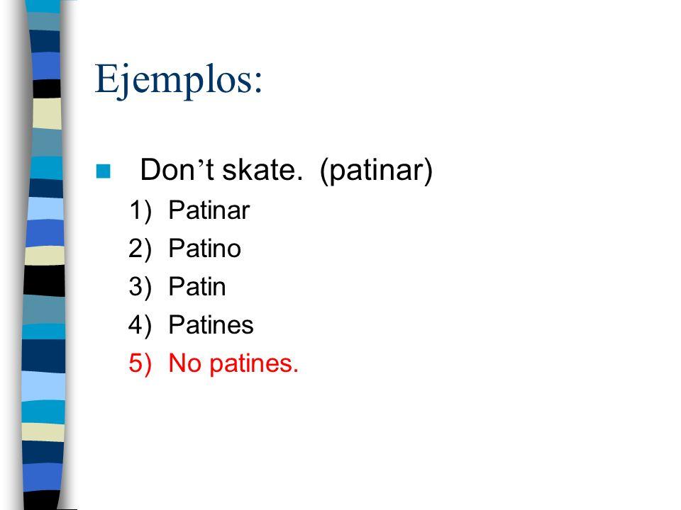 Ejemplos: Don t skate. (patinar) 1)Patinar 2)Patino 3)Patin 4)Patines 5)No patines.