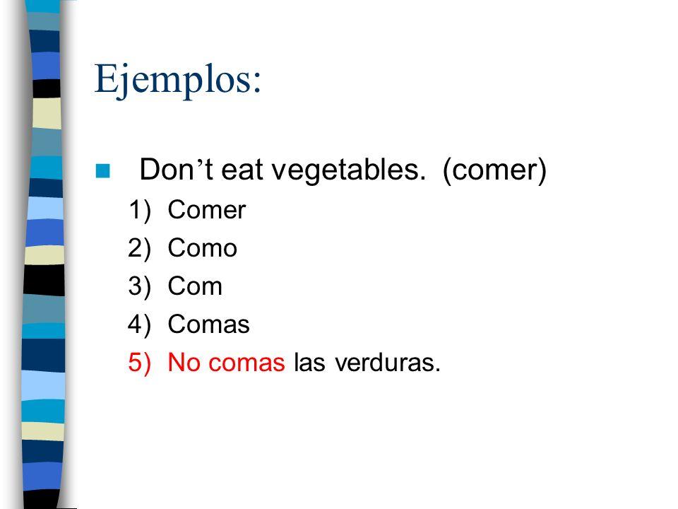 Ejemplos: Don t eat vegetables. (comer) 1)Comer 2)Como 3)Com 4)Comas 5)No comas las verduras.