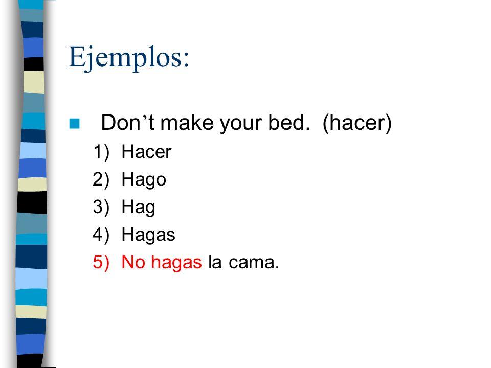 Ejemplos: Don t make your bed. (hacer) 1)Hacer 2)Hago 3)Hag 4)Hagas 5)No hagas la cama.