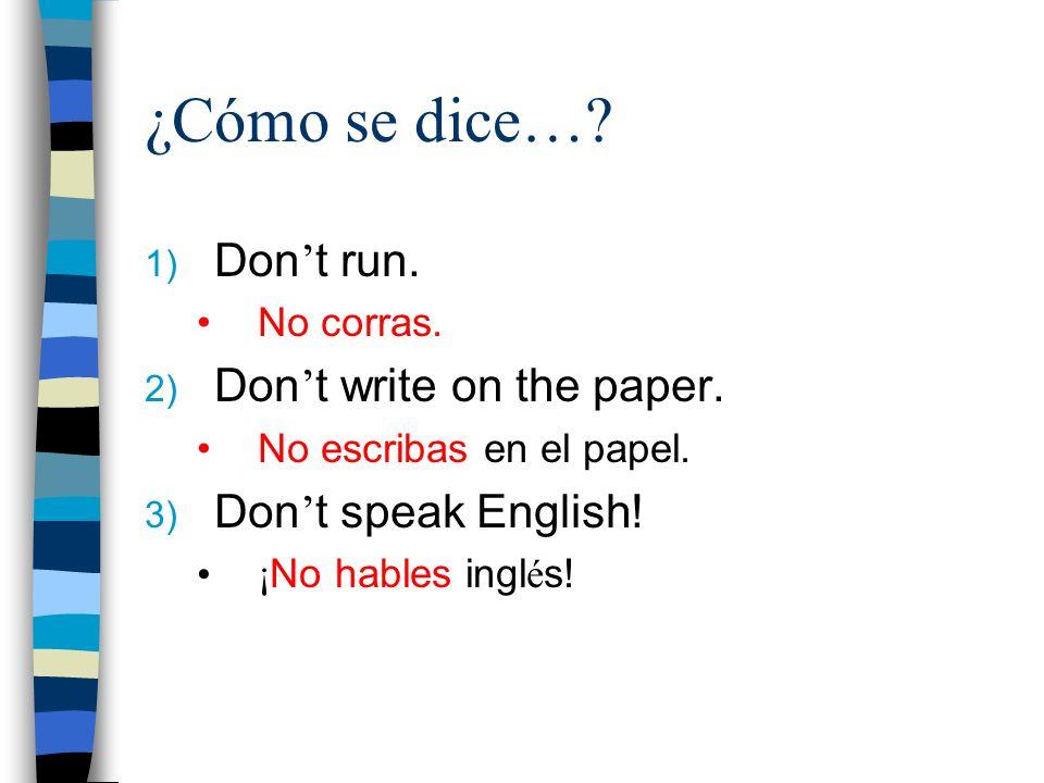 ¿Cómo se dice…? 1) Don t run. No corras. 2) Don t write on the paper. No escribas en el papel. 3) Don t speak English! ¡ No hables ingl é s!