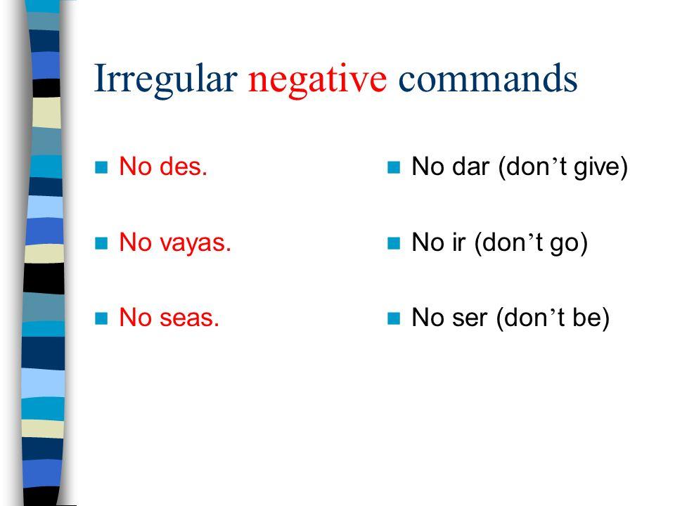 Irregular negative commands No des. No vayas. No seas. No dar (don t give) No ir (don t go) No ser (don t be)