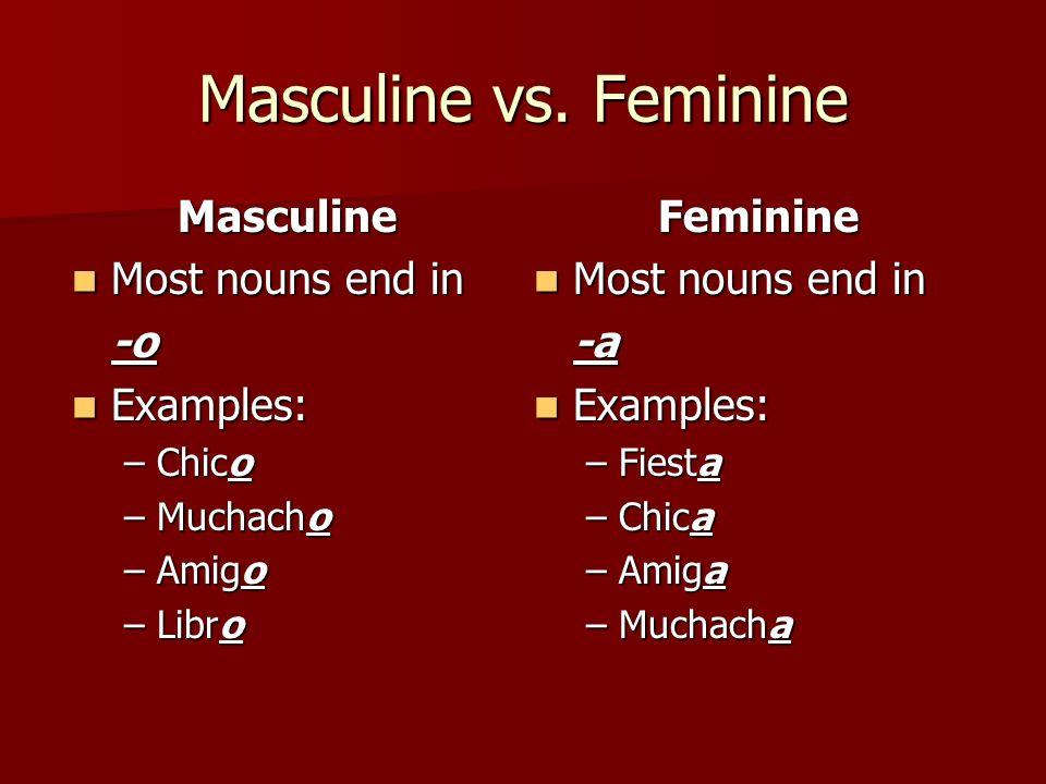 Masculine vs. Feminine Masculine Most nouns end in Most nouns end in-o Examples: Examples: –Chico –Muchacho –Amigo –Libro Feminine Most nouns end in M