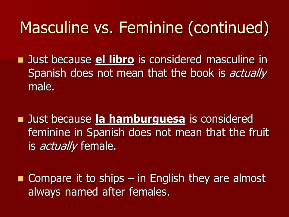 Masculine vs. Feminine (continued) Just because el libro is considered masculine in Spanish does not mean that the book is actually male. Just because