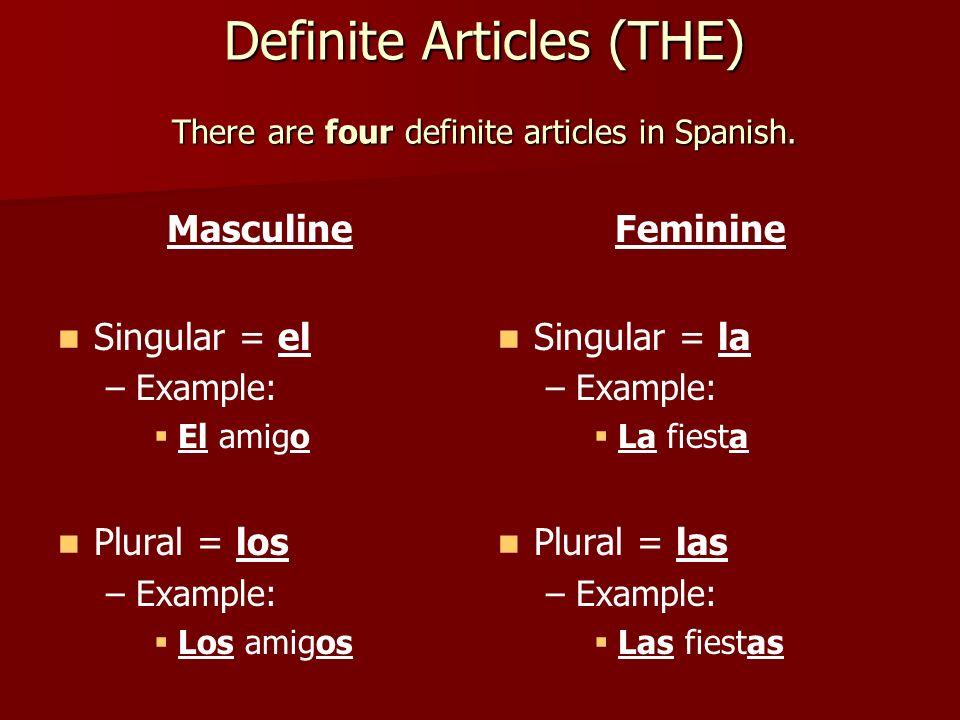 Definite Articles (THE) There are four definite articles in Spanish. Masculine Singular = el – –Example: El amigo Plural = los – –Example: Los amigos