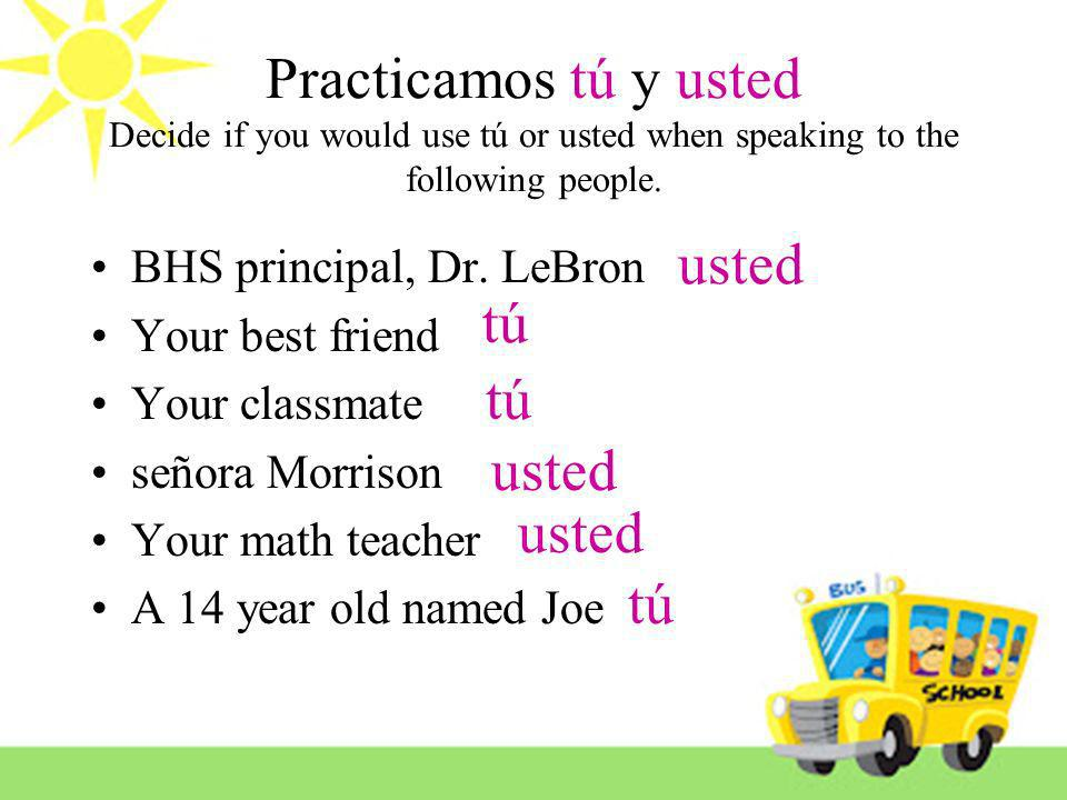 Practicamos tú y usted Decide if you would use tú or usted when speaking to the following people. BHS principal, Dr. LeBron Your best friend Your clas