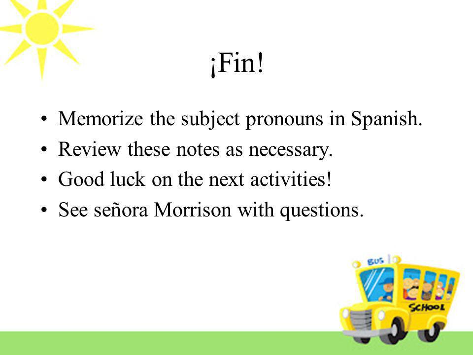 ¡Fin! Memorize the subject pronouns in Spanish. Review these notes as necessary. Good luck on the next activities! See señora Morrison with questions.