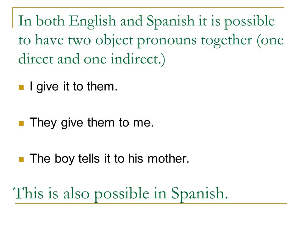 In both English and Spanish it is possible to have two object pronouns together (one direct and one indirect.) I give it to them. They give them to me