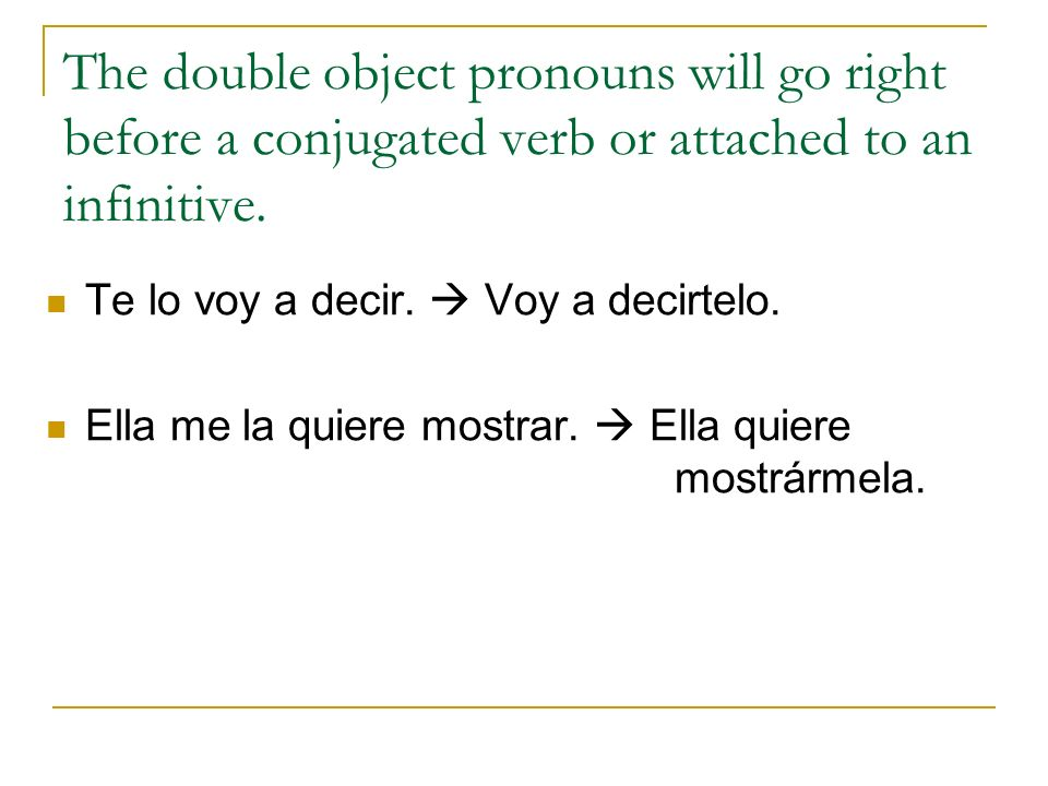 The double object pronouns will go right before a conjugated verb or attached to an infinitive. Te lo voy a decir. Voy a decirtelo. Ella me la quiere