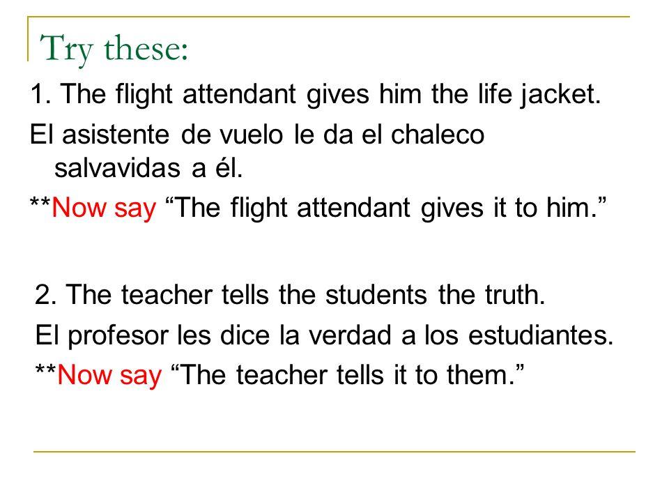 Try these: 1. The flight attendant gives him the life jacket. El asistente de vuelo le da el chaleco salvavidas a él. **Now say The flight attendant g