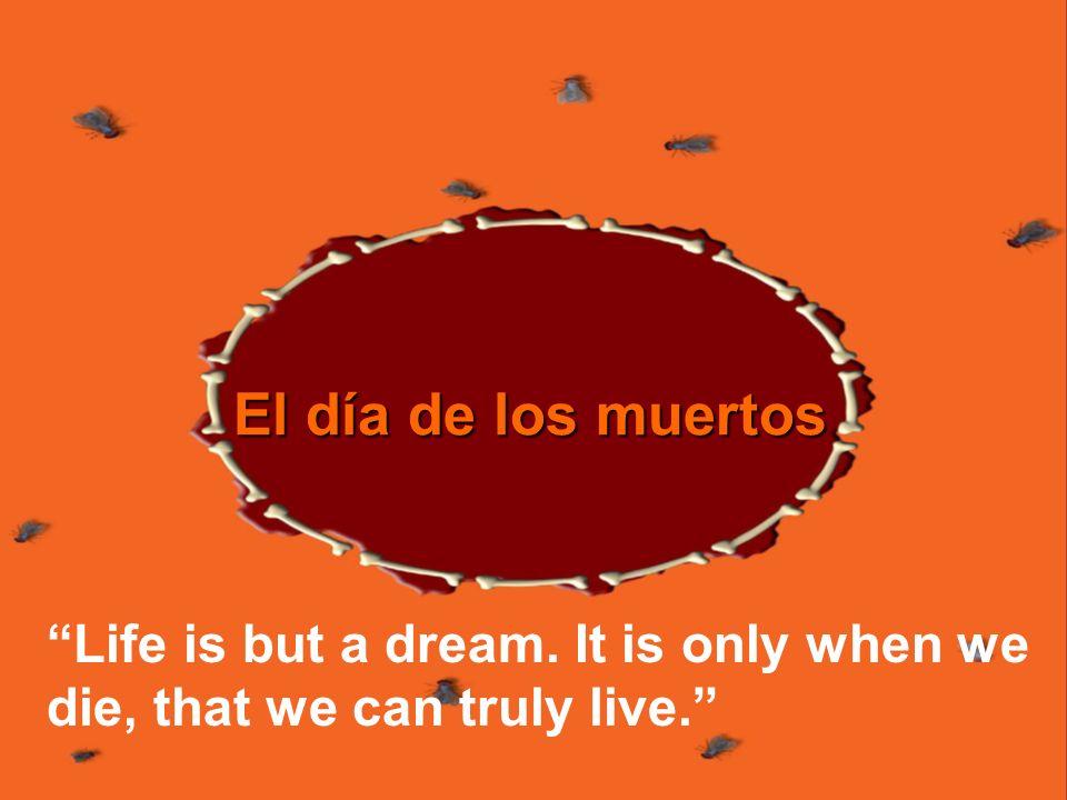 El día de los muertos Life is but a dream. It is only when we die, that we can truly live.