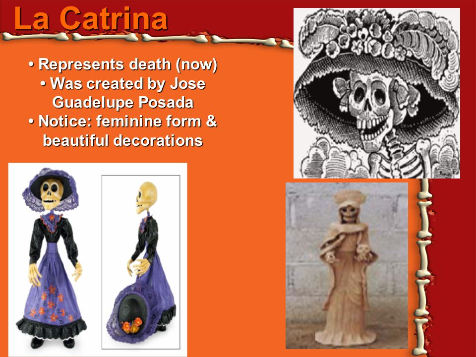 La Catrina Represents death (now) Represents death (now) Was created by Jose Guadelupe Posada Was created by Jose Guadelupe Posada Notice: feminine fo