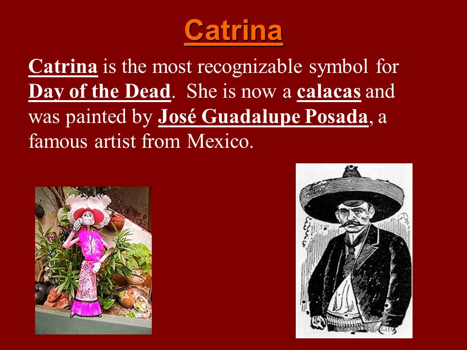 Catrina Catrina is the most recognizable symbol for Day of the Dead. She is now a calacas and was painted by José Guadalupe Posada, a famous artist fr