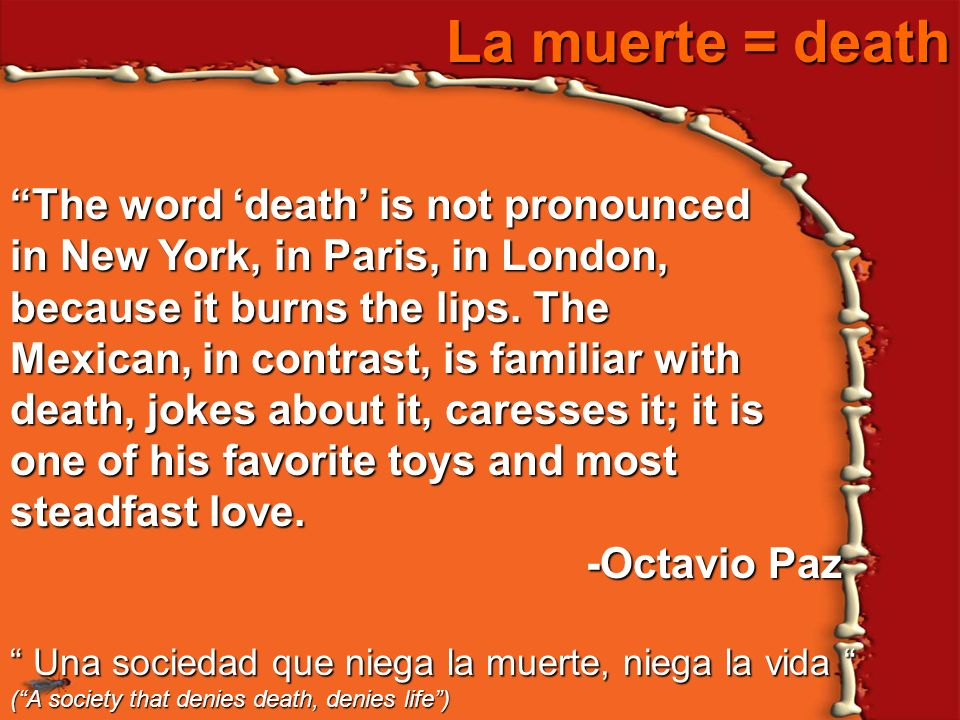 La muerte = death The word death is not pronounced in New York, in Paris, in London, because it burns the lips. The Mexican, in contrast, is familiar