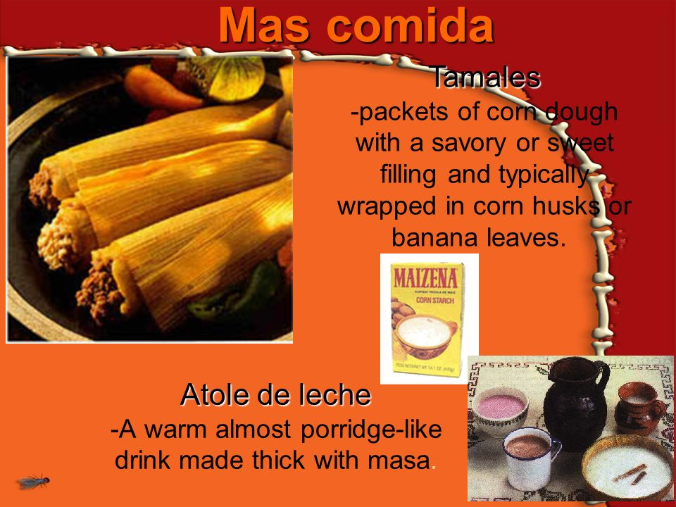 Mas comida Atole de leche Atole de leche -A warm almost porridge-like drink made thick with masa. Tamales Tamales -packets of corn dough with a savory