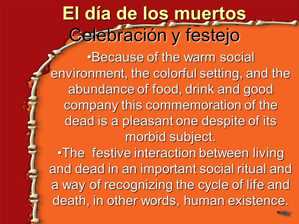 El día de los muertos Celebración y festejo Because of the warm social environment, the colorful setting, and the abundance of food, drink and good co