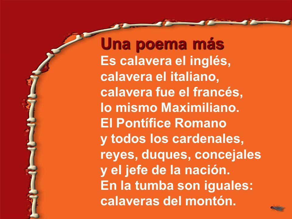 Una poema más Es calavera el inglés, calavera el italiano, calavera fue el francés, lo mismo Maximiliano. El Pontífice Romano y todos los cardenales,