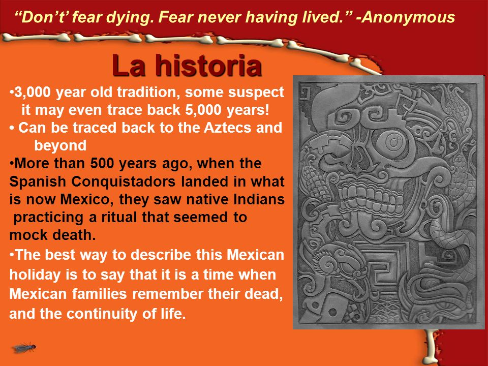 Dont fear dying. Fear never having lived. -Anonymous La historia 3,000 year old tradition, some suspect it may even trace back 5,000 years! Can be tra