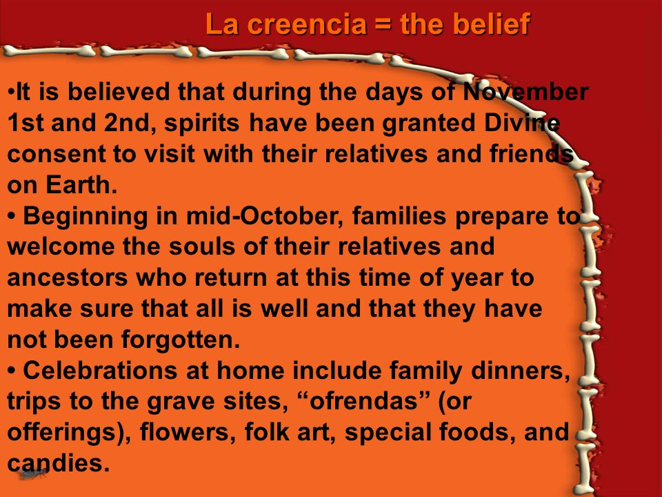 La creencia = the belief It is believed that during the days of November 1st and 2nd, spirits have been granted Divine consent to visit with their rel