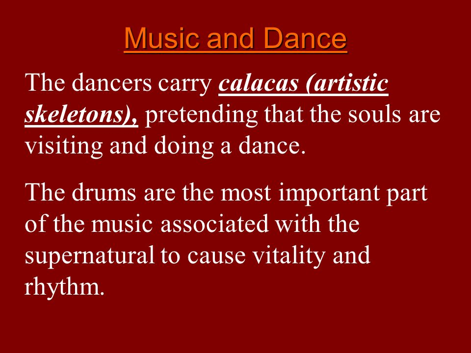Music and Dance The dancers carry calacas (artistic skeletons), pretending that the souls are visiting and doing a dance. The drums are the most impor