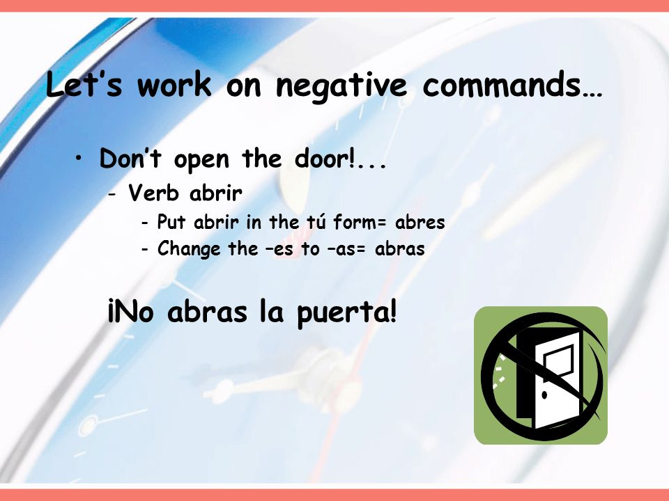 Dont open the door!... -Verb abrir -Put abrir in the tú form= abres -Change the –es to –as= abras ¡No abras la puerta! Lets work on negative commands…