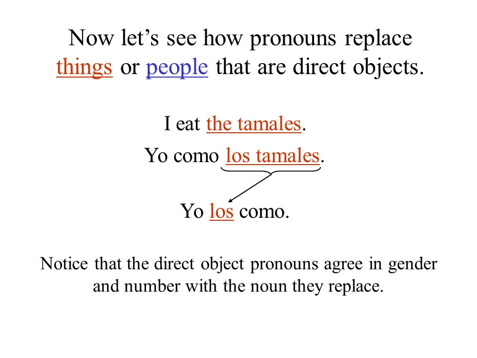 I eat the tamales. Yo como los tamales. Yo los como. Notice that the direct object pronouns agree in gender and number with the noun they replace. Now