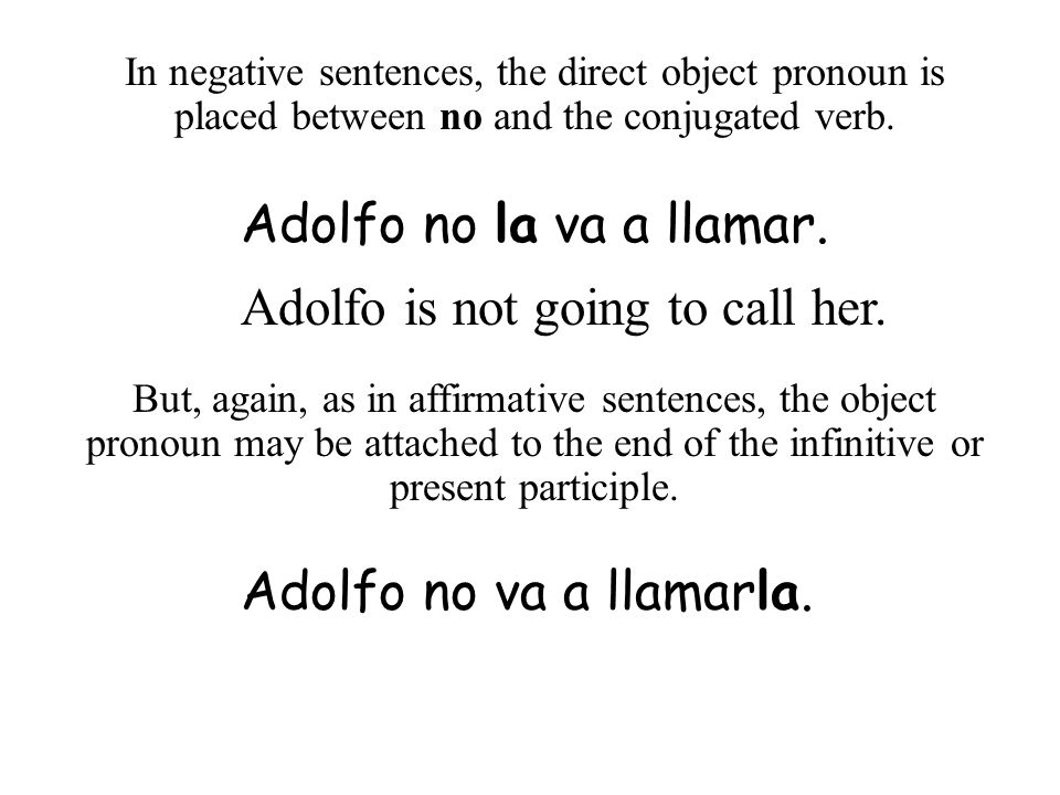 In negative sentences, the direct object pronoun is placed between no and the conjugated verb. Adolfo no la va a llamar. Adolfo is not going to call h