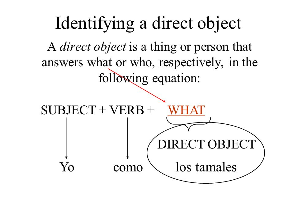 A direct object is a thing or person that answers what or who, respectively, in the following equation: SUBJECT + VERB + WHAT DIRECT OBJECT Yocomolos