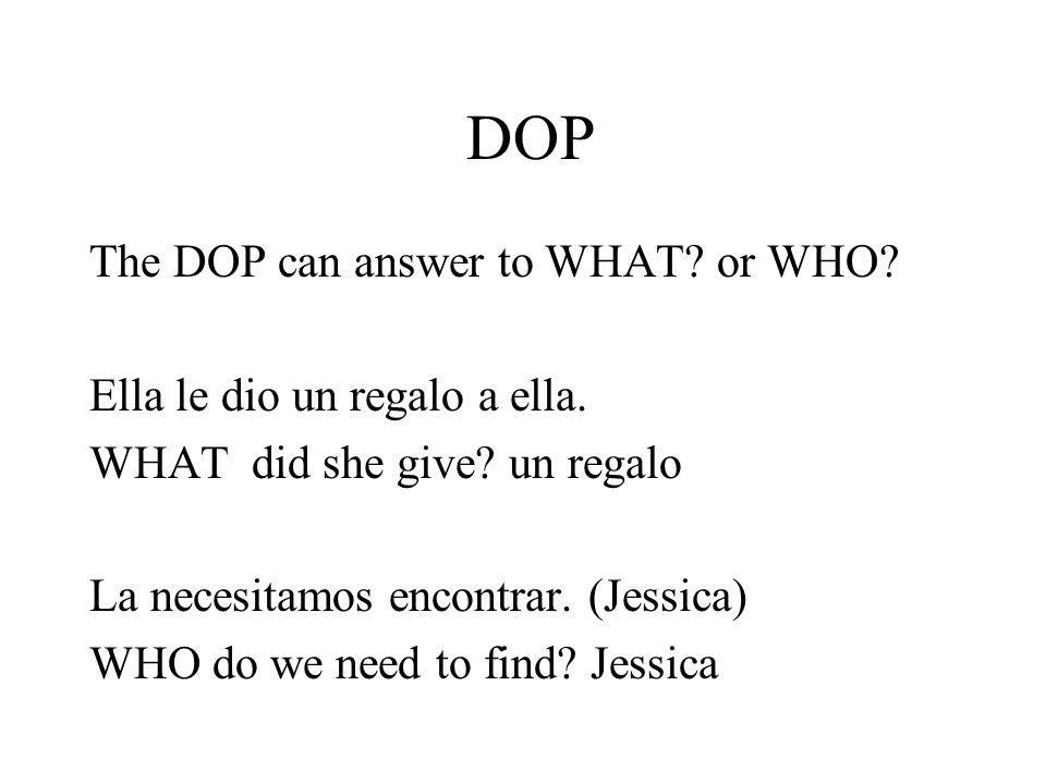 DOP The DOP can answer to WHAT? or WHO? Ella le dio un regalo a ella. WHAT did she give? un regalo La necesitamos encontrar. (Jessica) WHO do we need