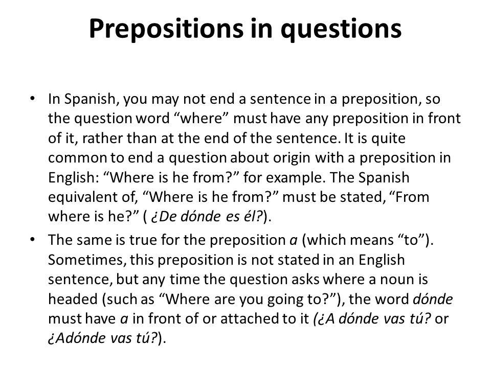 Prepositions in questions In Spanish, you may not end a sentence in a preposition, so the question word where must have any preposition in front of it