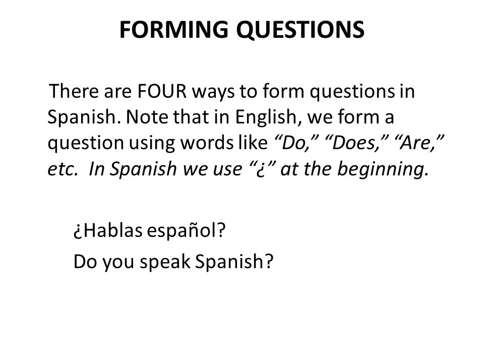 FORMING QUESTIONS There are FOUR ways to form questions in Spanish. Note that in English, we form a question using words like Do, Does, Are, etc. In S