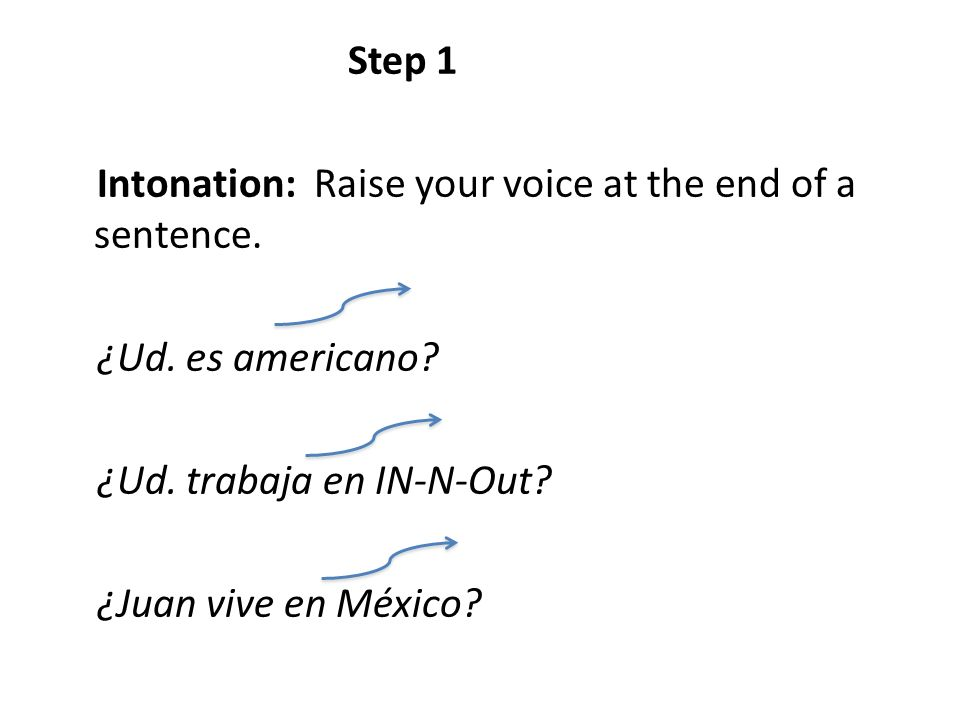 Step 1 Intonation: Raise your voice at the end of a sentence. ¿Ud. es americano? ¿Ud. trabaja en IN-N-Out? ¿Juan vive en México?