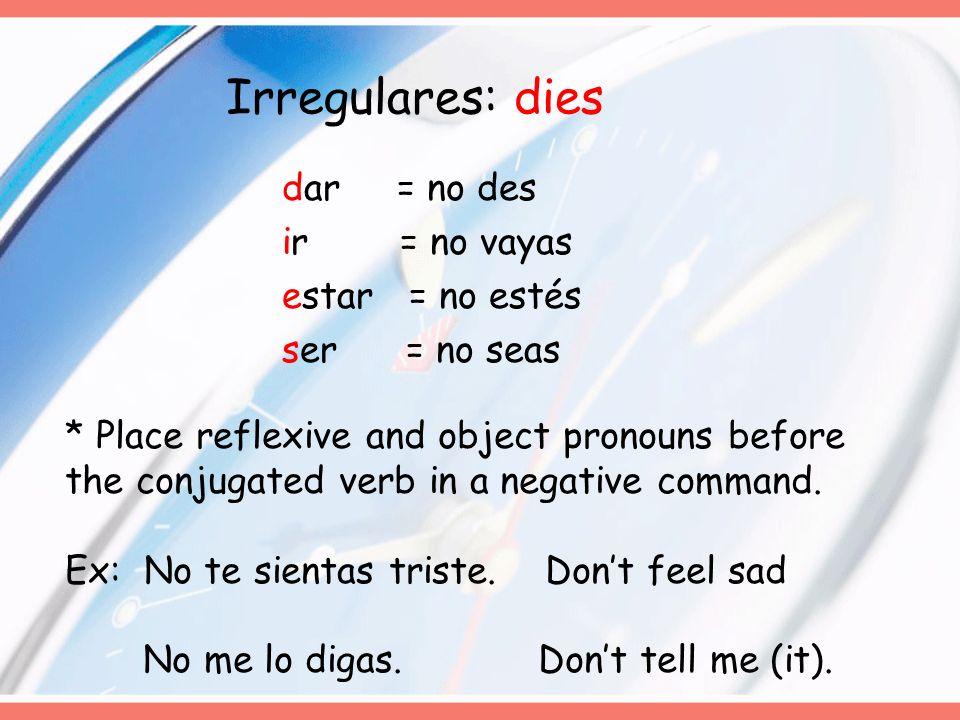 Irregulares: dies dar = no des ir = no vayas estar = no estés ser = no seas * Place reflexive and object pronouns before the conjugated verb in a nega