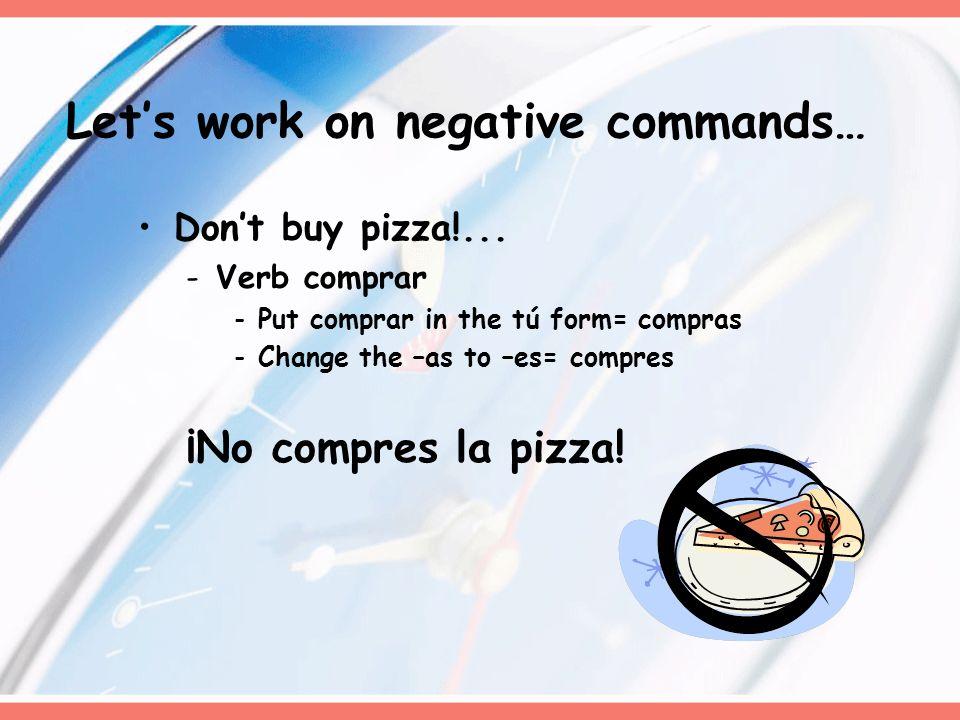 Dont buy pizza!... -Verb comprar -Put comprar in the tú form= compras -Change the –as to –es= compres ¡No compres la pizza! Lets work on negative comm
