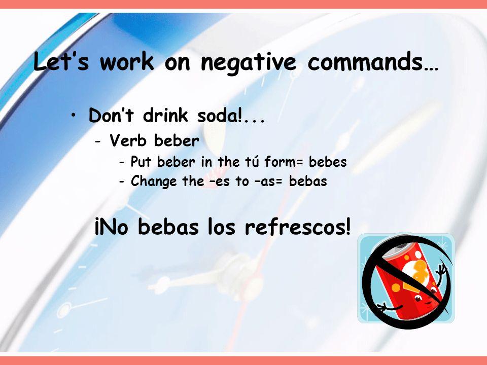 Dont drink soda!... -Verb beber -Put beber in the tú form= bebes -Change the –es to –as= bebas ¡No bebas los refrescos! Lets work on negative commands