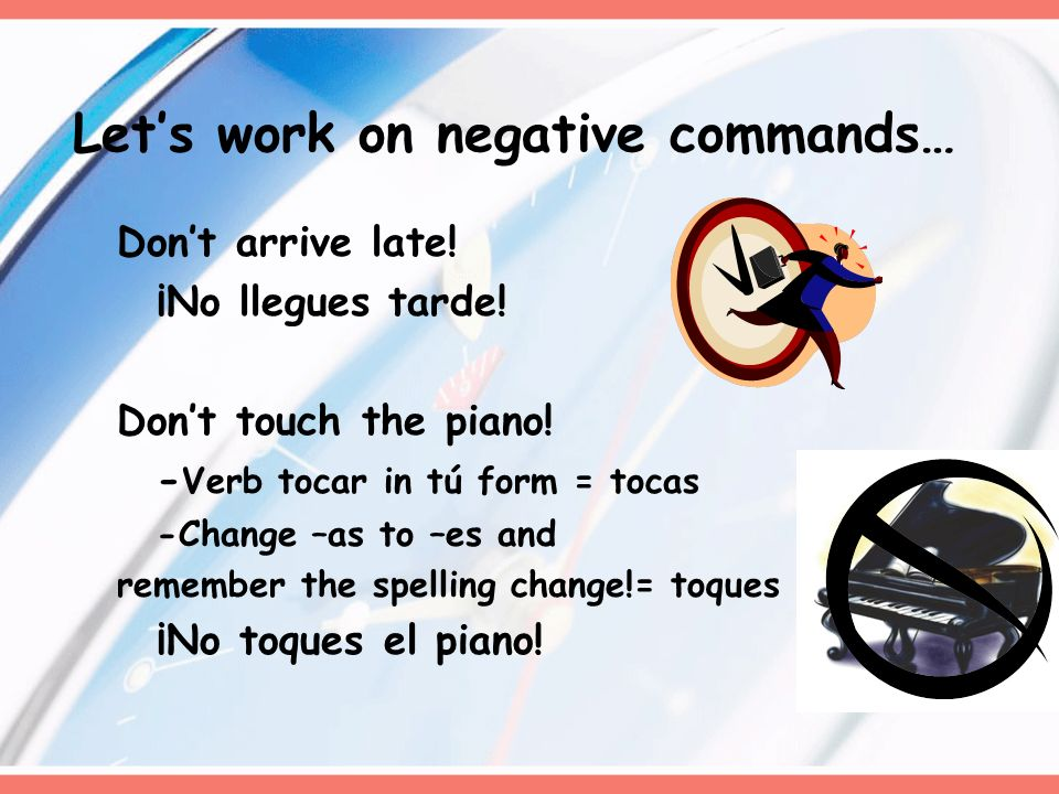 Dont arrive late! ¡No llegues tarde! Dont touch the piano! - Verb tocar in tú form = tocas -Change –as to –es and remember the spelling change!= toque