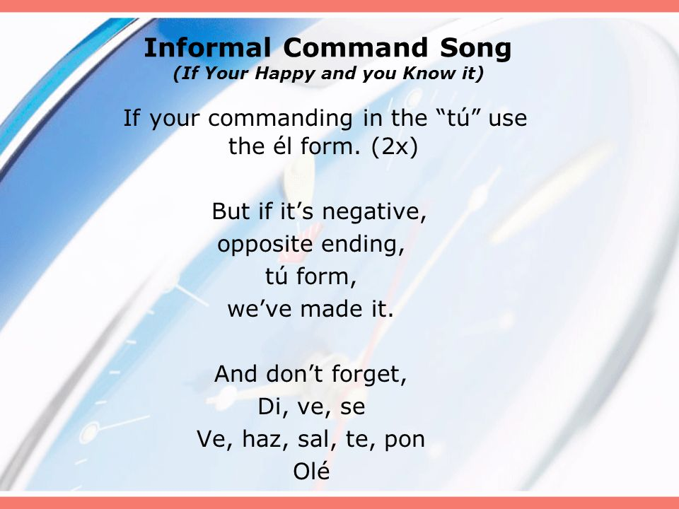 Informal Command Song (If Your Happy and you Know it) If your commanding in the tú use the él form. (2x) But if its negative, opposite ending, tú form