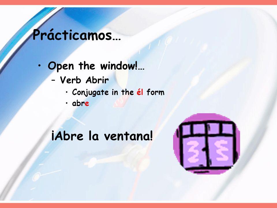 Prácticamos… Open the window!… –Verb Abrir Conjugate in the él form abre ¡Abre la ventana!