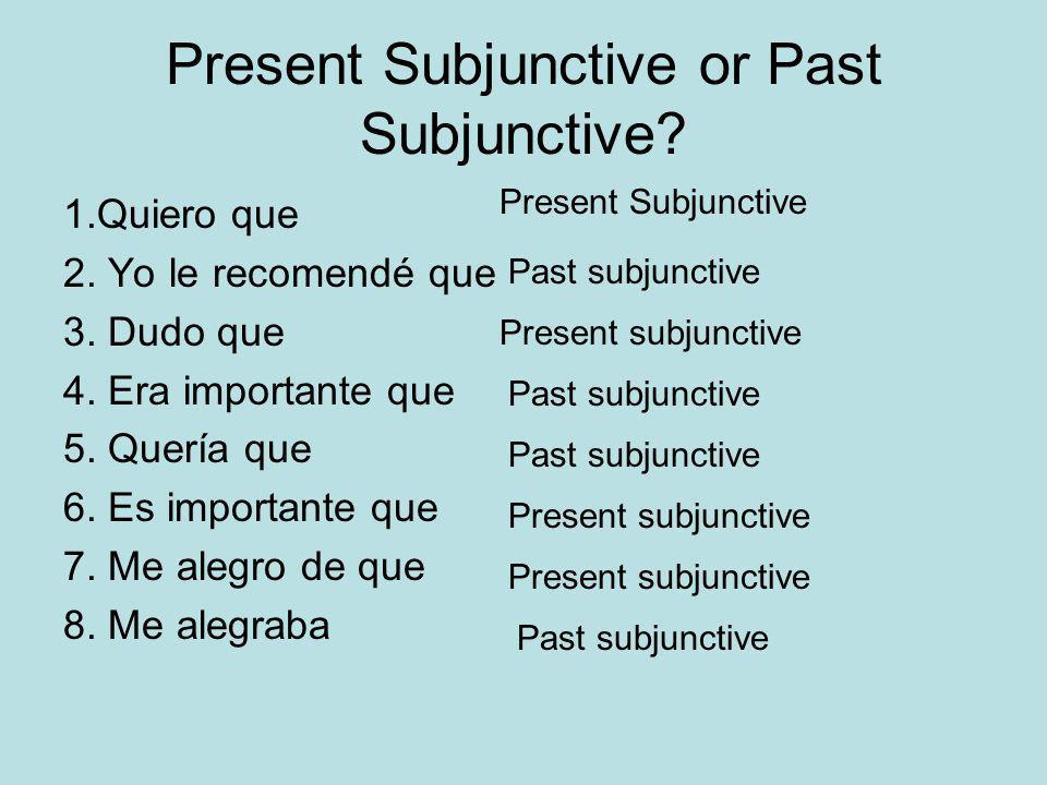 Present Subjunctive or Past Subjunctive? 1.Quiero que 2. Yo le recomendé que 3. Dudo que 4. Era importante que 5. Quería que 6. Es importante que 7. M